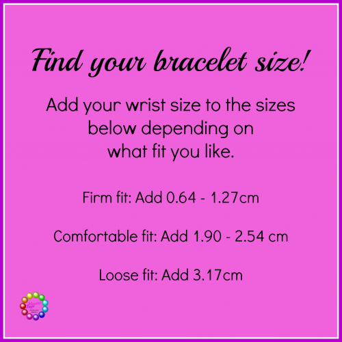 To find your bracelet size, just add your wrist size to the sizes below depending on what fit you like the best.